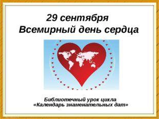 29 сентября Всемирный день сердца Библиотечный урок цикла «Календарь знаменат