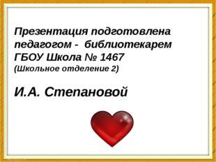 Презентация подготовлена педагогом - библиотекарем ГБОУ Школа № 1467 (Школьно