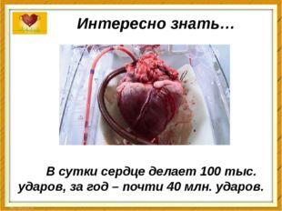 Интересно знать… В сутки сердце делает 100 тыс. ударов, за год – почти 40 млн