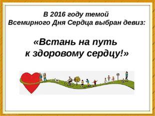 В 2016 году темой Всемирного Дня Сердца выбран девиз: «Встань на путь к здоро