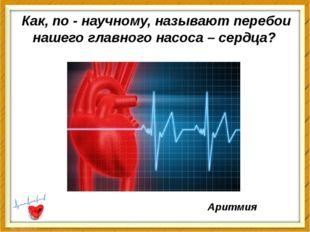 Как, по - научному, называют перебои нашего главного насоса–сердца? Аритмия