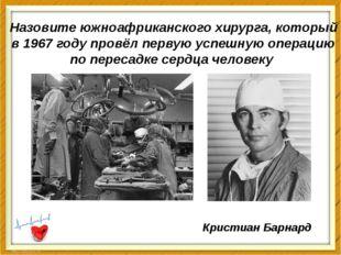 Назовите южноафриканского хирурга, который в 1967 году провёл первую успешную