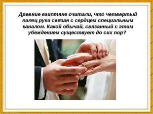 Древние египтяне считали, что четвертый палец руки связан с сердцем специальн
