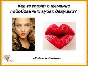 Как говорят о жеманно подобранных губах девушки? «Губысердечком»