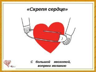 «Скрепя сердце» С большой неохотой, вопреки желанию