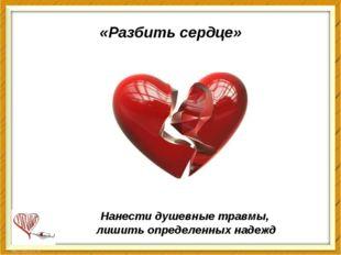 «Разбить сердце» Нанести душевные травмы, лишить определенных надежд