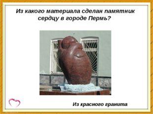 Из какого материала сделан памятник сердцу в городе Пермь? Из красного гранита