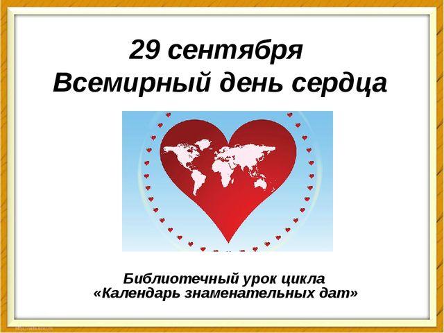 29 сентября Всемирный день сердца Библиотечный урок цикла «Календарь знаменат...