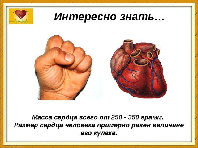 Интересно знать… Масса сердца всего от 250 - 350 грамм. Размер сердца человек...
