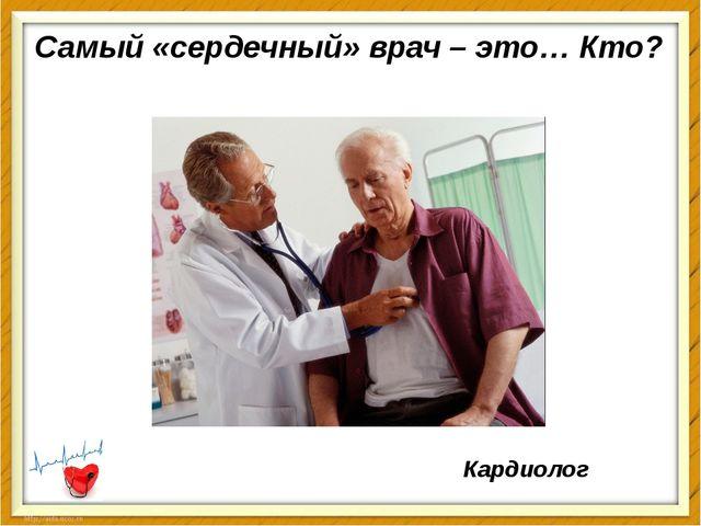 Самый «сердечный» врач – это… Кто? Кардиолог