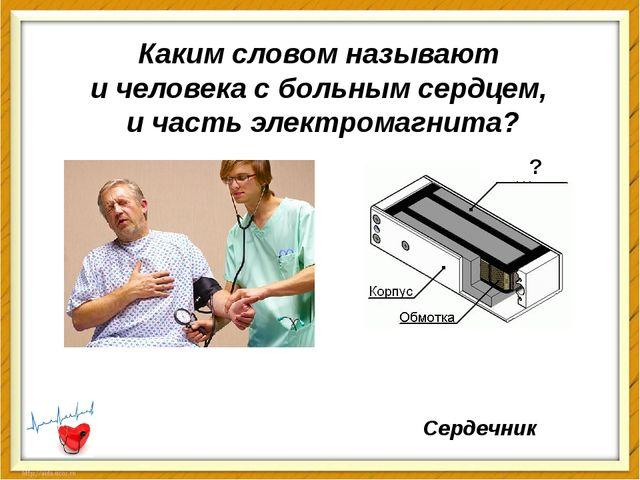 Каким словом называют и человека с больнымсердцем, и часть электромагнита? С...