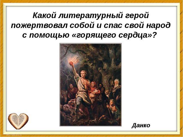 Какой литературный герой пожертвовал собой и спас свой народ с помощью «горящ...