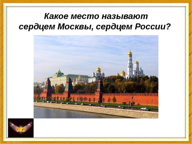 Какое место называют сердцемМосквы,сердцемРоссии?
