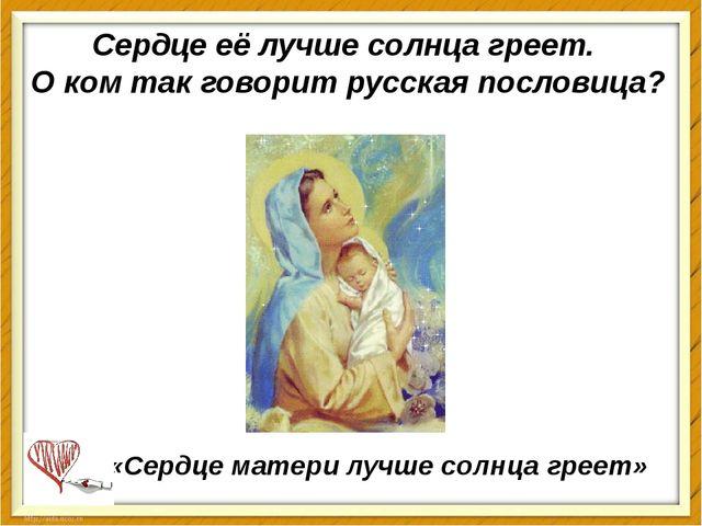 Сердцееё лучше солнца греет. О ком так говорит русская пословица? «Сердцема...