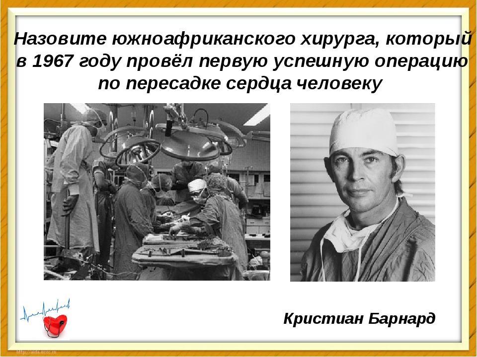 Назовите южноафриканского хирурга, который в 1967 году провёл первую успешную...