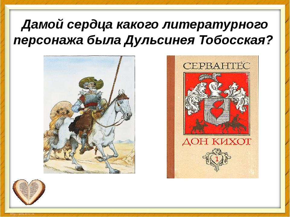 Дамойсердцакакого литературного персонажа была Дульсинея Тобосская?