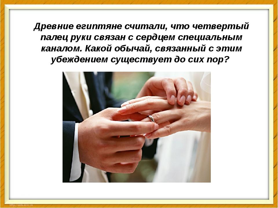 Древние египтяне считали, что четвертый палец руки связан с сердцем специальн...