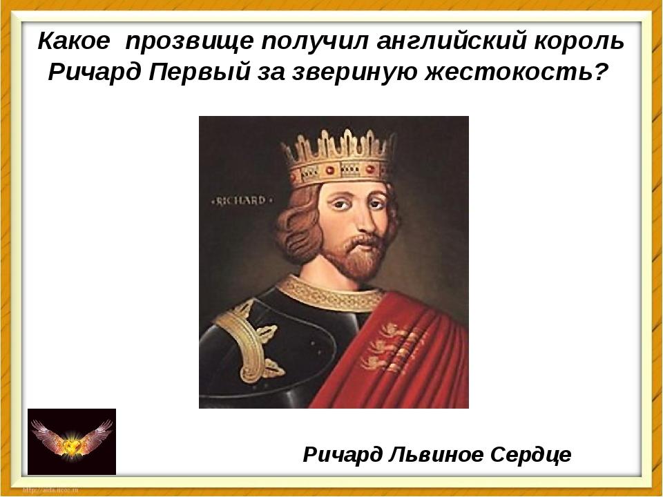 Какое прозвище получил английский король Ричард Первый зазвериную жестокость...