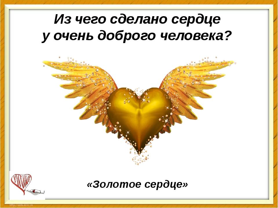 Из чего сделаносердце у очень доброго человека? «Золотое сердце»