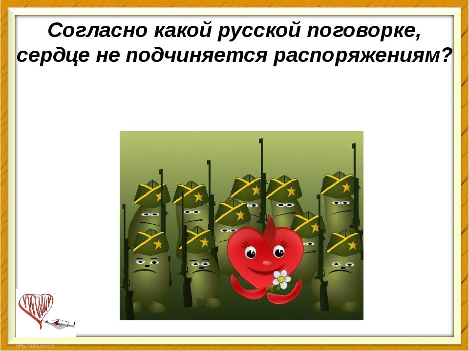 Согласно какой русской поговорке, сердце не подчиняется распоряжениям?
