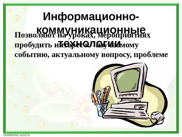 Информационно-коммуникационные технологии Позволяют на уроках, мероприятиях п...
