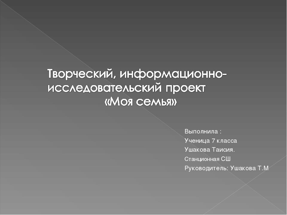 Выполнила : Выполнила : Ученица 7 класса Ушакова Таисия. Станционная СШ...