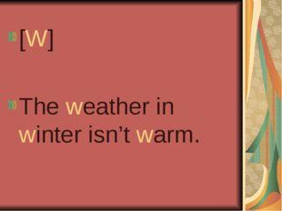 [W] The weather in winter isn't warm.