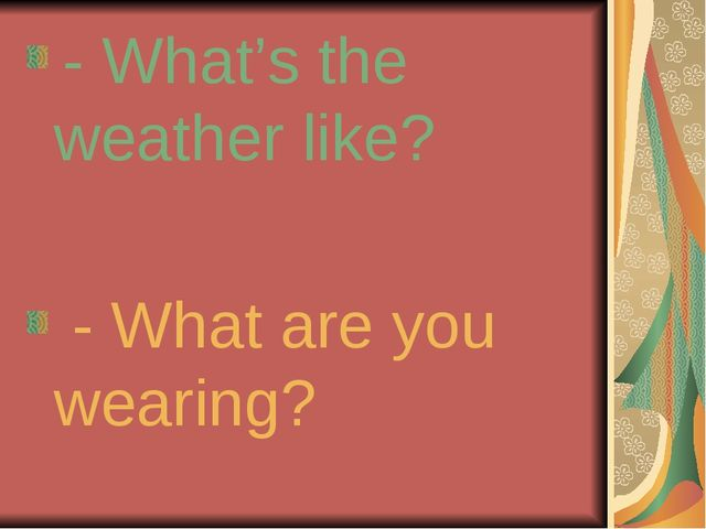 - What's the weather like? - What are you wearing?