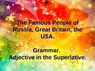 The Famous People of Russia, Great Britain, the USA. Grammar. Adjective in th