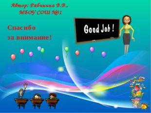Спасибо за внимание! Автор: Рябинина В.В., МБОУ СОШ №31