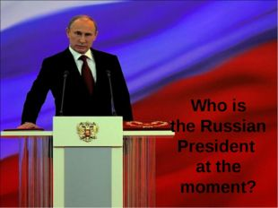 Who is the Russian President at the moment?