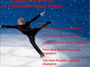 Evgeni Plushenko is a Russian figure skater.  Four-time Olympic medalist Thr