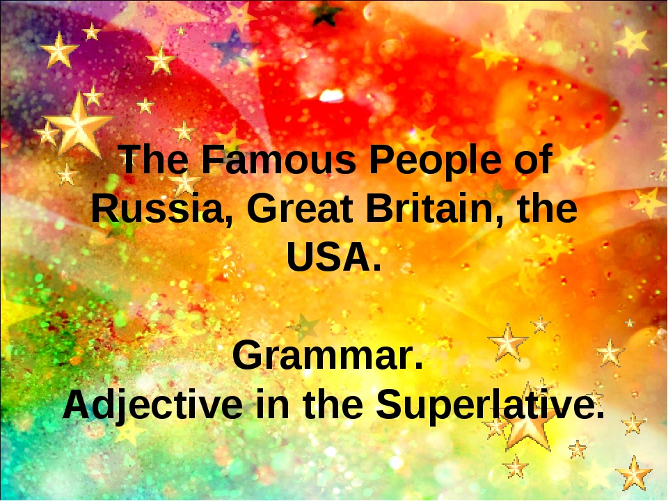 The Famous People of Russia, Great Britain, the USA. Grammar. Adjective in th...