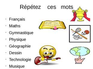 Répétez ces mots Français Maths Gymnastique Physique Géographie Dessin Techno