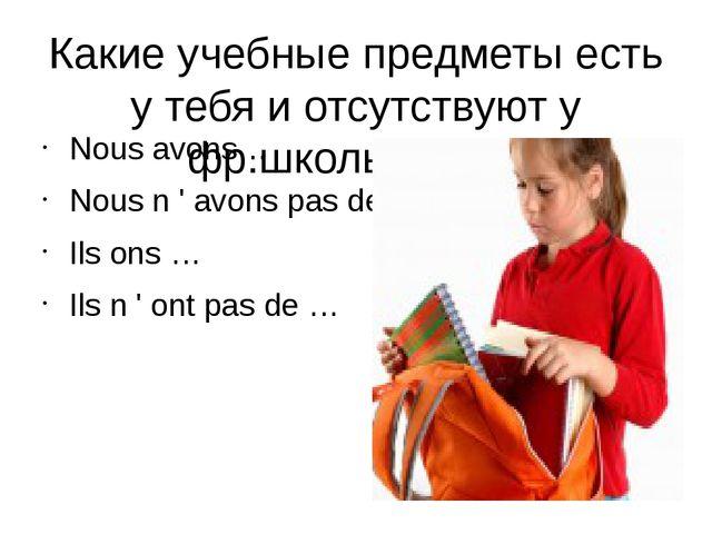 Какие учебные предметы есть у тебя и отсутствуют у фр.школьников. Nous avons…...