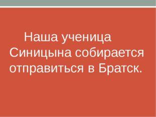 Наша ученица Синицына собирается отправиться в Братск.