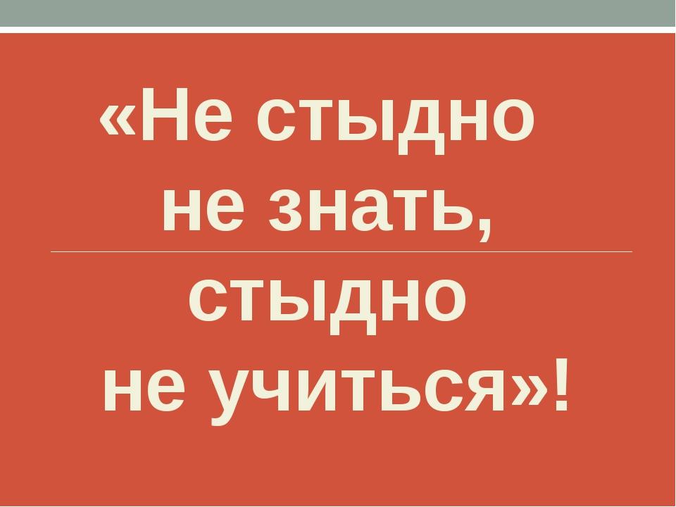 «Не стыдно не знать, стыдно не учиться»!