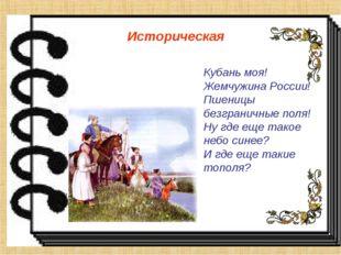 Историческая Кубань моя! Жемчужина России! Пшеницы безграничные поля! Ну где