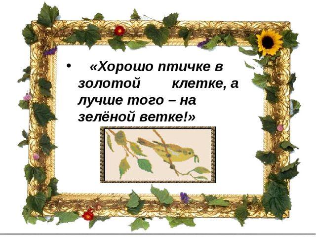 «Хорошо птичке в золотой клетке, а лучше того – на зелёной ветке!»