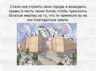 Стали они строить свои города и возводить храмы в честь своих богов, чтобы пр