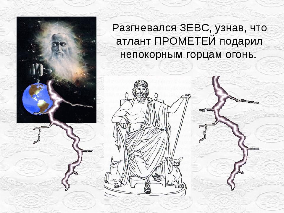 Разгневался ЗЕВС, узнав, что атлант ПРОМЕТЕЙ подарил непокорным горцам огонь.