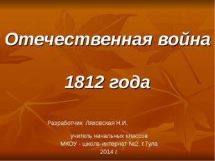 Отечественная война 1812 года Разработчик Ляховская Н.И. учитель начальных кл