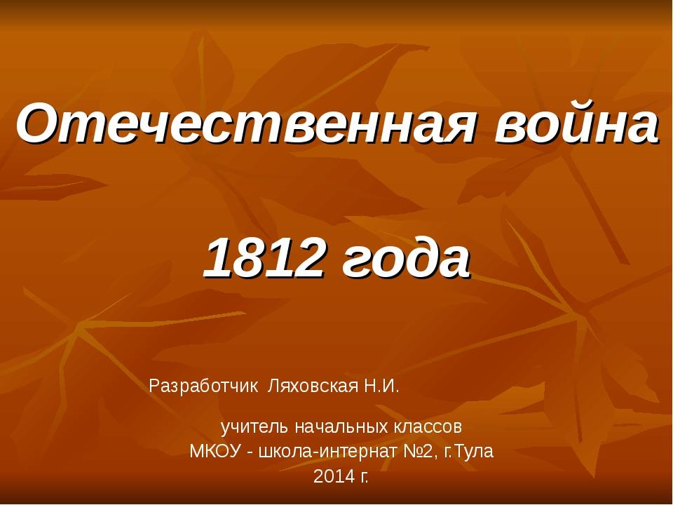 Отечественная война 1812 года Разработчик Ляховская Н.И. учитель начальных кл...