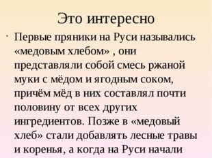 Это интересно Первые пряники на Руси назывались «медовым хлебом» , они предст