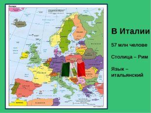 В Италии 57 млн челове Столица – Рим Язык – итальянский