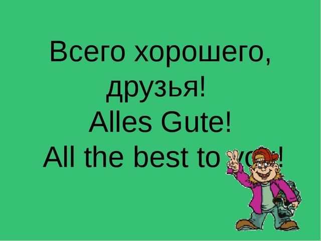 Всего хорошего, друзья! Alles Gute! All the best to you!