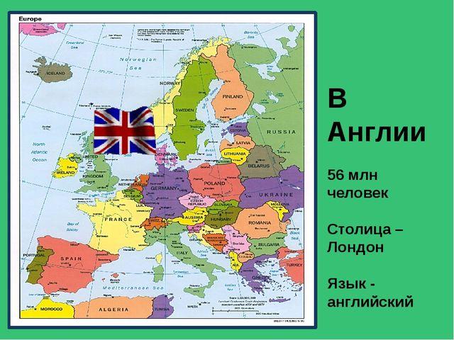 В Англии 56 млн человек Столица –Лондон Язык - английский