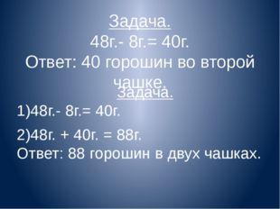 Задача. 48г.- 8г.= 40г. Ответ: 40 горошин во второй чашке. Задача. 1)48г.- 8г