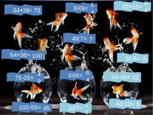 83+15= 100-55= 88-45= 75-26= 6Х9= 8Х8= 3Х7= 34+39= 30:5= 49:7= 60:10= 64+36=