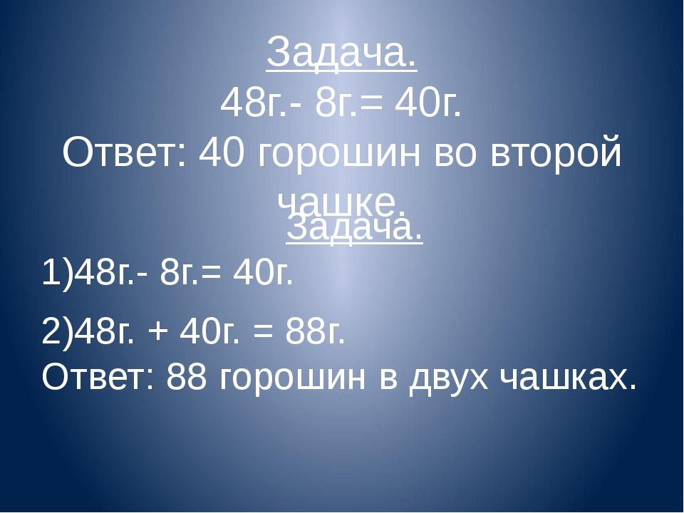 Задача. 48г.- 8г.= 40г. Ответ: 40 горошин во второй чашке. Задача. 1)48г.- 8г...
